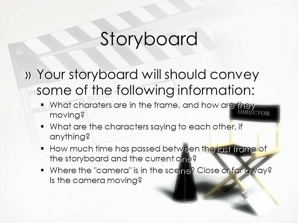 Storyboard Your storyboard will should convey some of the following information: What charaters are in the frame, and how are they moving