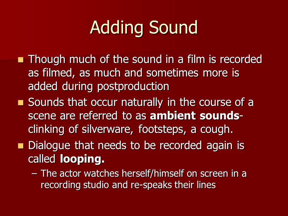 Adding Sound Though much of the sound in a film is recorded as filmed, as much and sometimes more is added during postproduction.