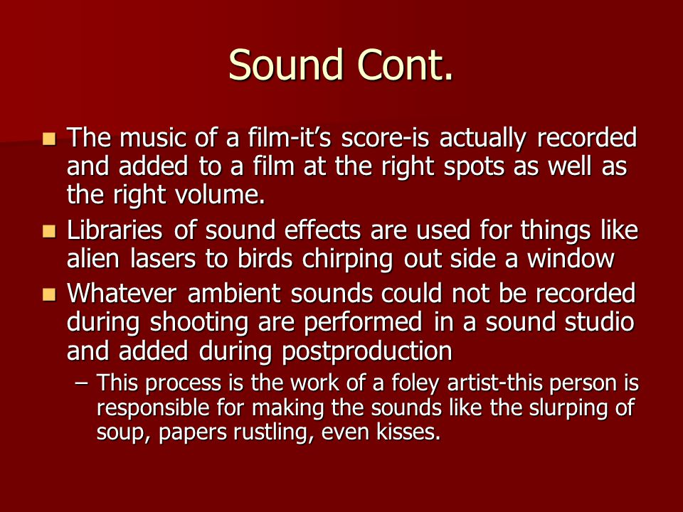 Sound Cont. The music of a film-it's score-is actually recorded and added to a film at the right spots as well as the right volume.