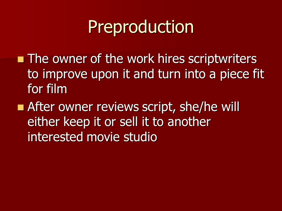 Preproduction The owner of the work hires scriptwriters to improve upon it and turn into a piece fit for film.
