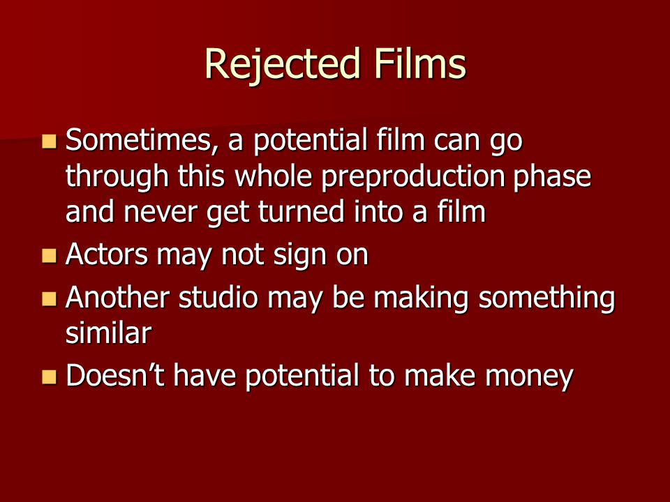 Rejected Films Sometimes, a potential film can go through this whole preproduction phase and never get turned into a film.