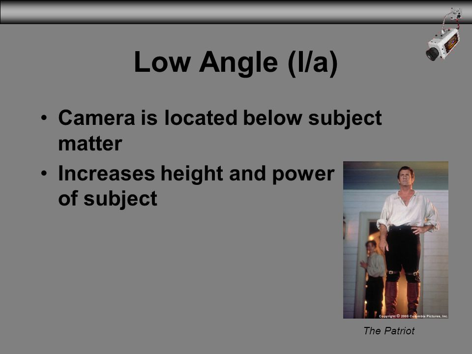 Low Angle (l/a) Camera is located below subject matter