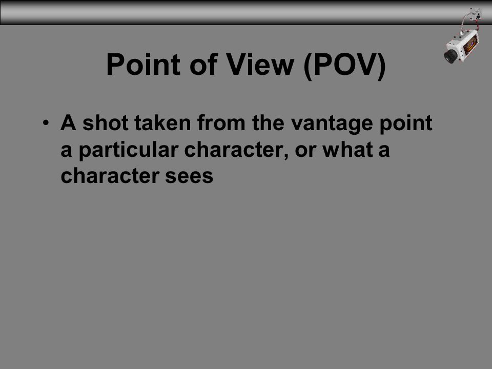 3/31/2017 Point of View (POV) A shot taken from the vantage point a particular character, or what a character sees.