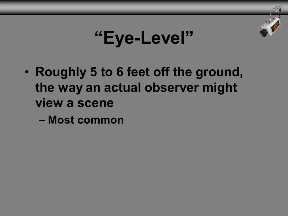 3/31/2017 Eye-Level Roughly 5 to 6 feet off the ground, the way an actual observer might view a scene.