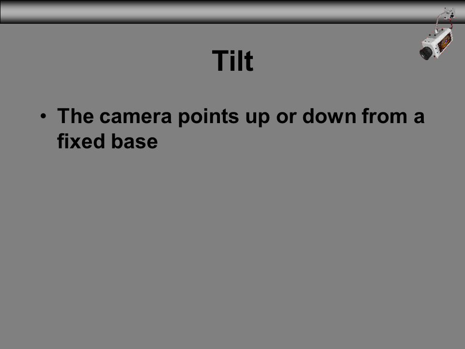 3/31/2017 Tilt The camera points up or down from a fixed base