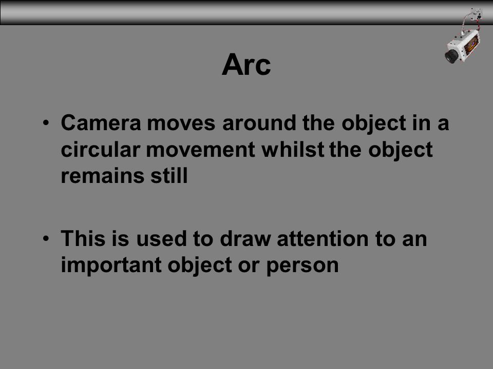 Arc Camera moves around the object in a circular movement whilst the object remains still.