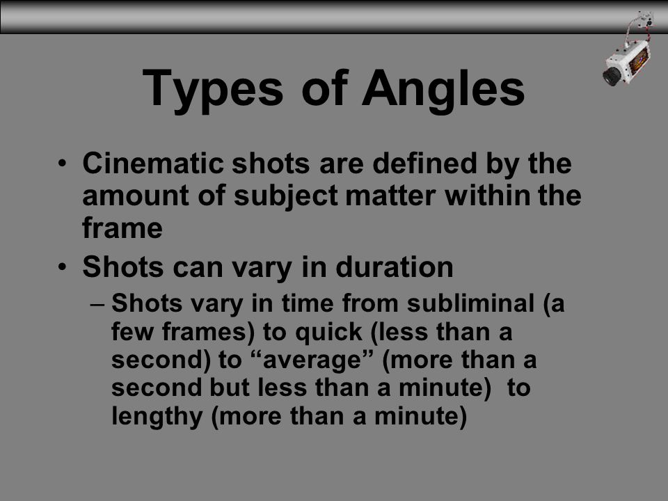 3/31/2017 Types of Angles. Cinematic shots are defined by the amount of subject matter within the frame.