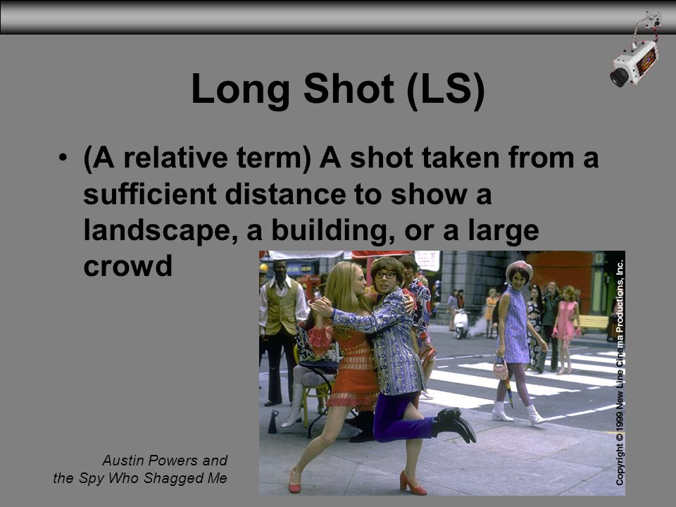 3/31/2017 Long Shot (LS) (A relative term) A shot taken from a sufficient distance to show a landscape, a building, or a large crowd.