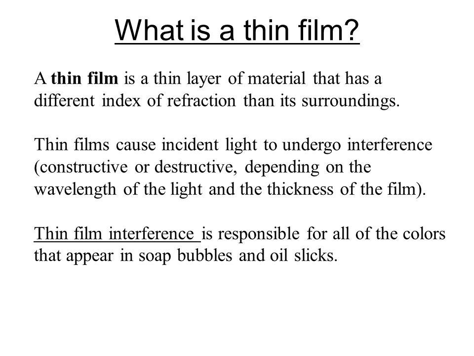 What is a thin film A thin film is a thin layer of material that has a different index of refraction than its surroundings.