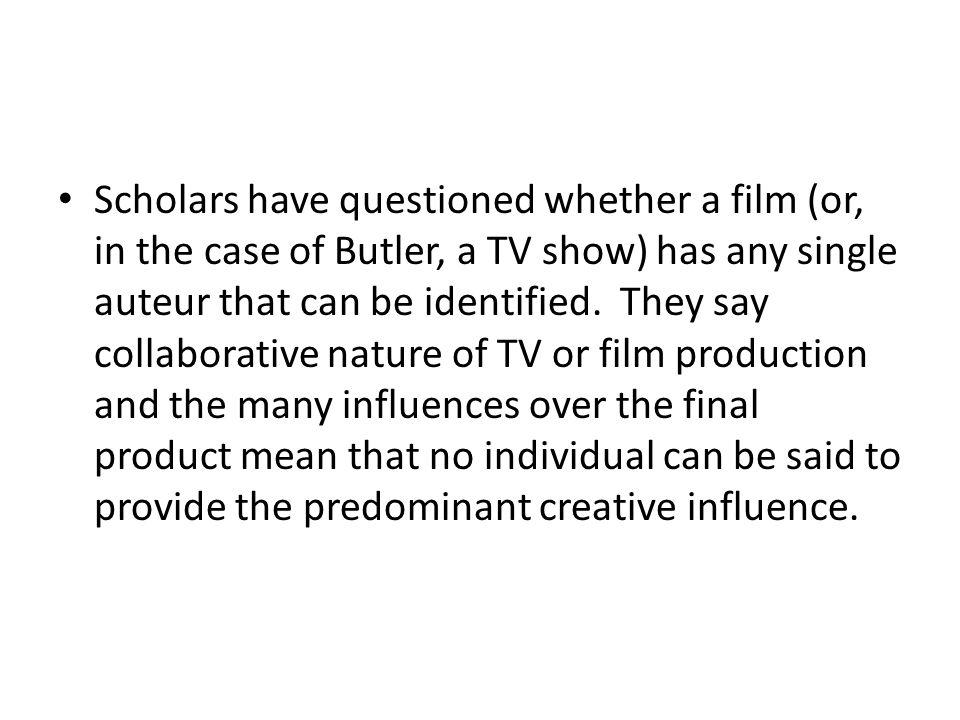 Scholars have questioned whether a film (or, in the case of Butler, a TV show) has any single auteur that can be identified.