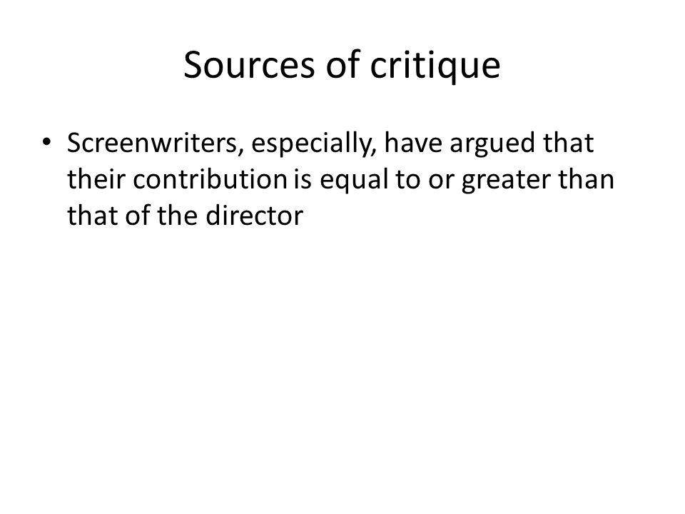 Sources of critique Screenwriters, especially, have argued that their contribution is equal to or greater than that of the director.