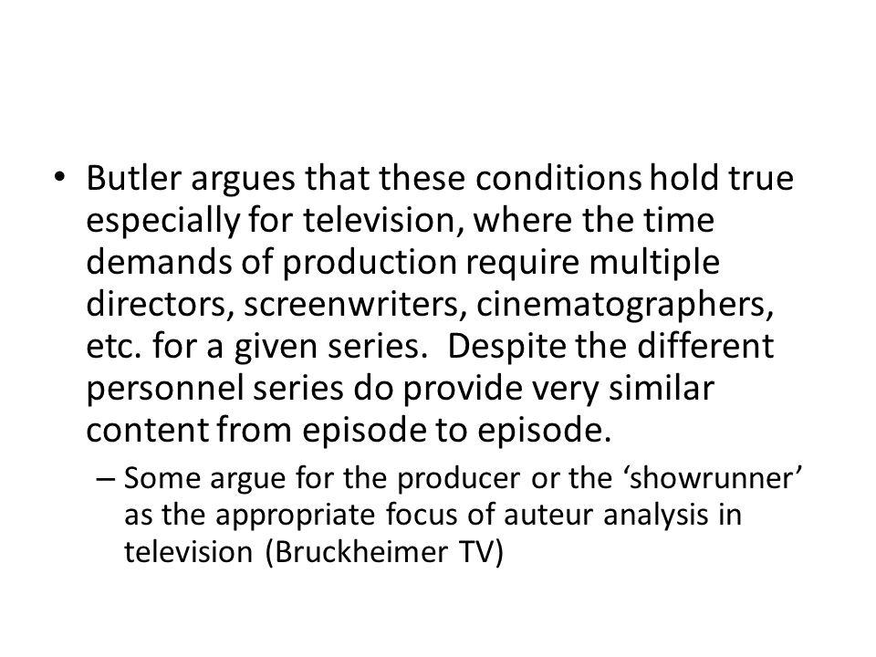 Butler argues that these conditions hold true especially for television, where the time demands of production require multiple directors, screenwriters, cinematographers, etc. for a given series. Despite the different personnel series do provide very similar content from episode to episode.