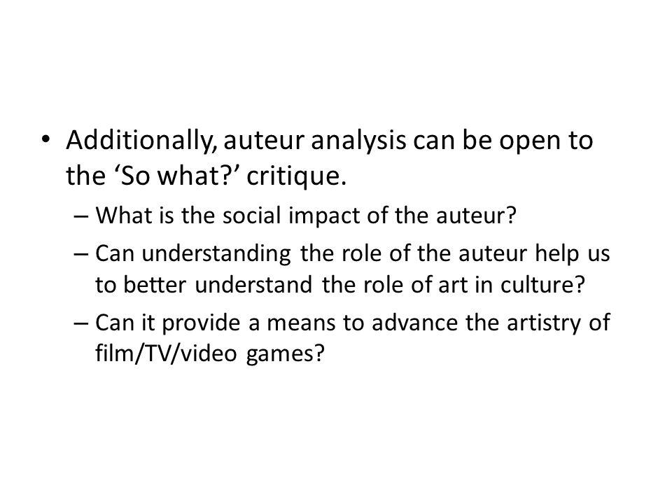 Additionally, auteur analysis can be open to the 'So what ' critique.