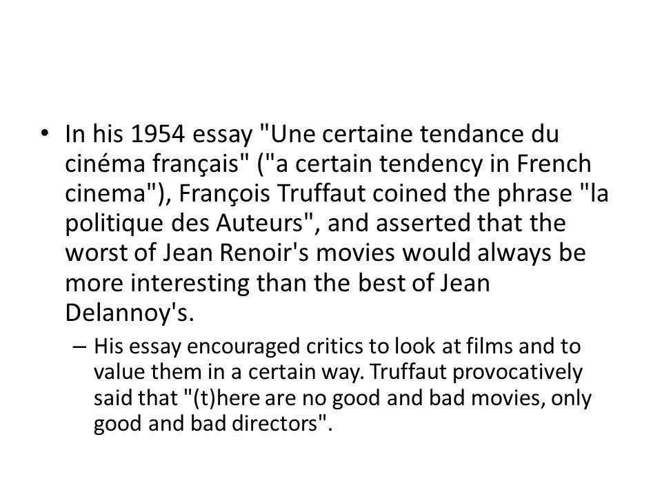 In his 1954 essay Une certaine tendance du cinéma français ( a certain tendency in French cinema ), François Truffaut coined the phrase la politique des Auteurs , and asserted that the worst of Jean Renoir s movies would always be more interesting than the best of Jean Delannoy s.