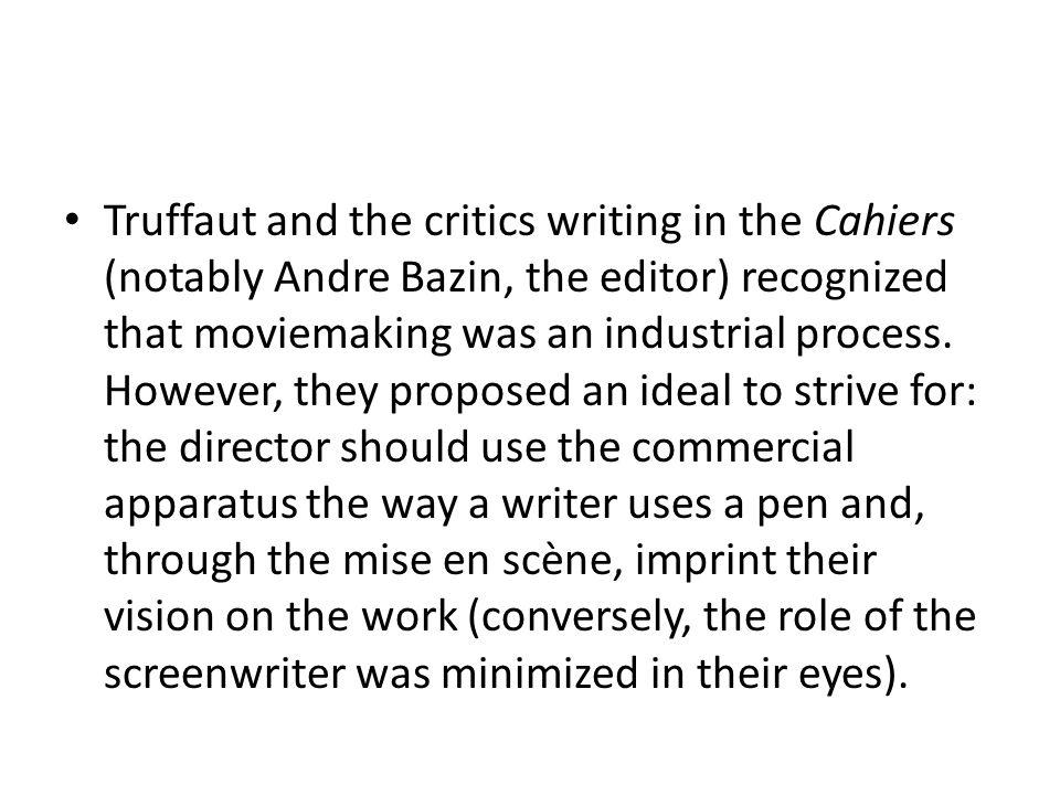 Truffaut and the critics writing in the Cahiers (notably Andre Bazin, the editor) recognized that moviemaking was an industrial process.