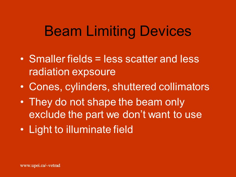 Beam Limiting Devices Smaller fields = less scatter and less radiation expsoure. Cones, cylinders, shuttered collimators.