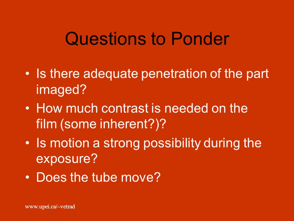 Questions to Ponder Is there adequate penetration of the part imaged