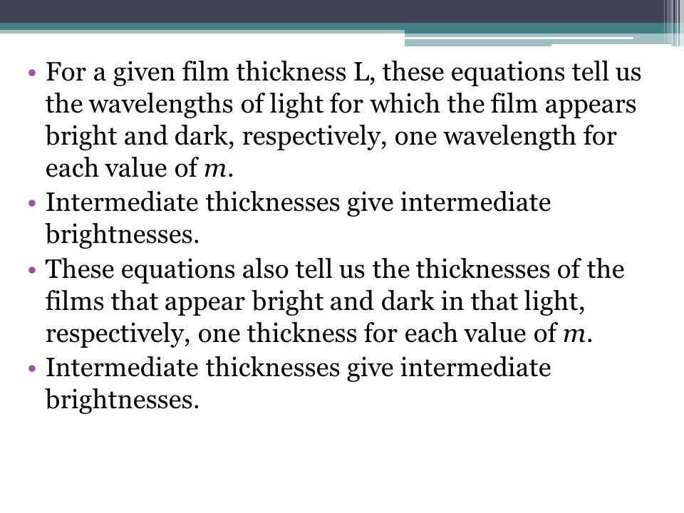 For a given film thickness L, these equations tell us the wavelengths of light for which the film appears bright and dark, respectively, one wavelength for each value of m.