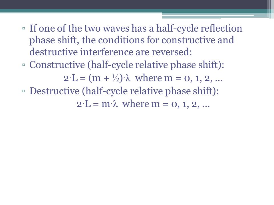 If one of the two waves has a half-cycle reflection phase shift, the conditions for constructive and destructive interference are reversed:
