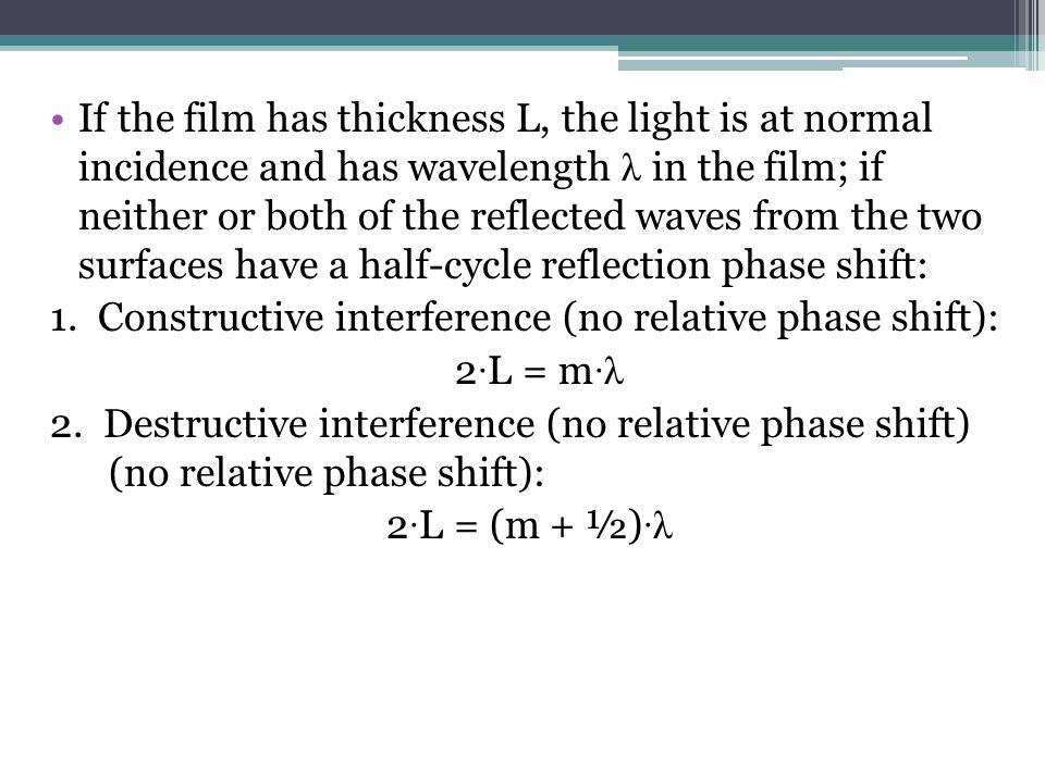 If the film has thickness L, the light is at normal incidence and has wavelength λ in the film; if neither or both of the reflected waves from the two surfaces have a half-cycle reflection phase shift: