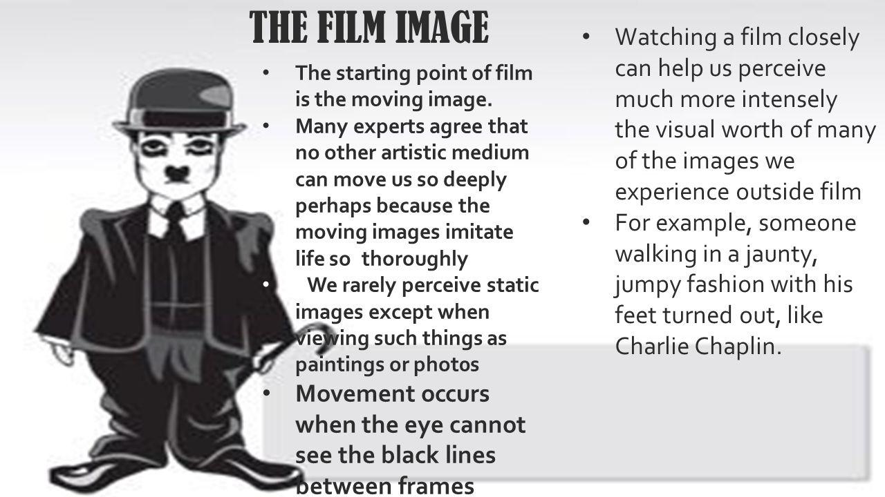 THE FILM IMAGE Watching a film closely can help us perceive much more intensely the visual worth of many of the images we experience outside film.