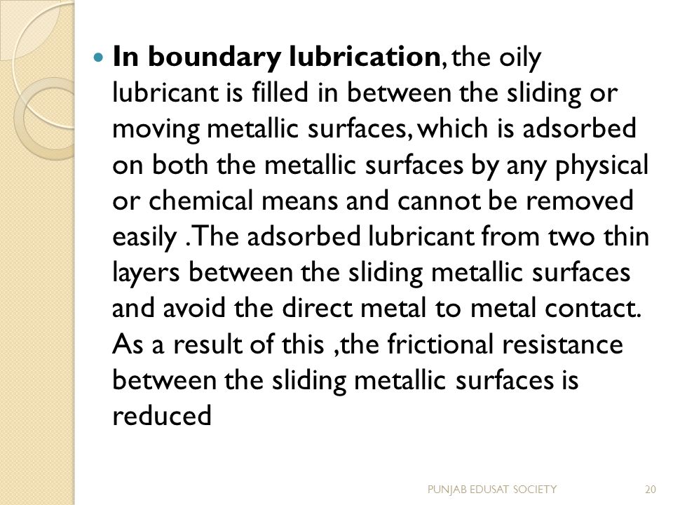 In boundary lubrication, the oily lubricant is filled in between the sliding or moving metallic surfaces, which is adsorbed on both the metallic surfaces by any physical or chemical means and cannot be removed easily .The adsorbed lubricant from two thin layers between the sliding metallic surfaces and avoid the direct metal to metal contact. As a result of this ,the frictional resistance between the sliding metallic surfaces is reduced