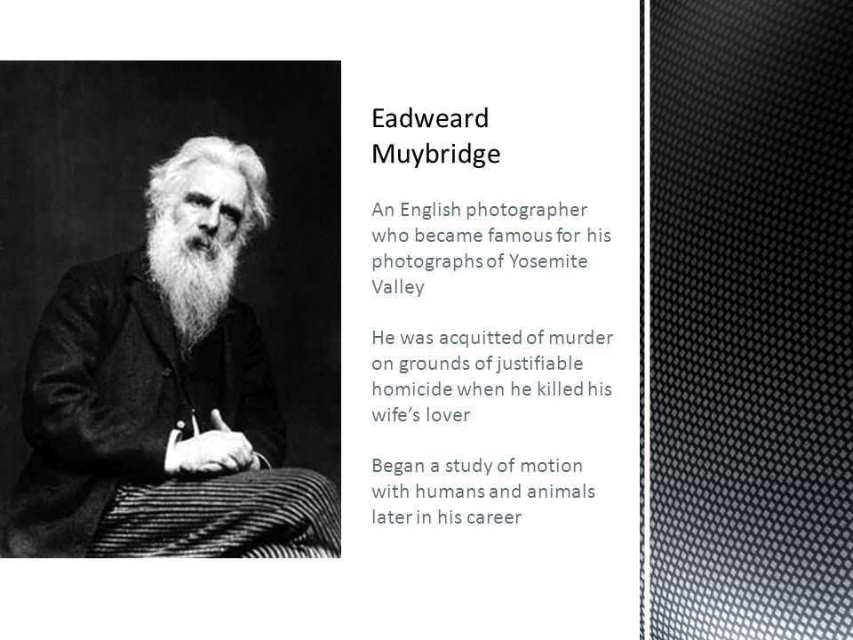 Eadweard Muybridge An English photographer who became famous for his photographs of Yosemite Valley He was acquitted of murder on grounds of justifiable homicide when he killed his wife's lover Began a study of motion with humans and animals later in his career