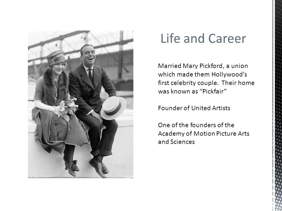 Life and Career Married Mary Pickford, a union which made them Hollywood's first celebrity couple. Their home was known as Pickfair