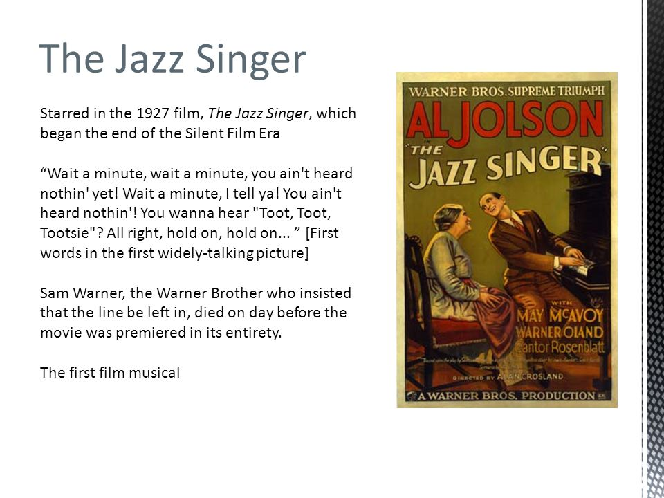 The Jazz Singer Starred in the 1927 film, The Jazz Singer, which began the end of the Silent Film Era.