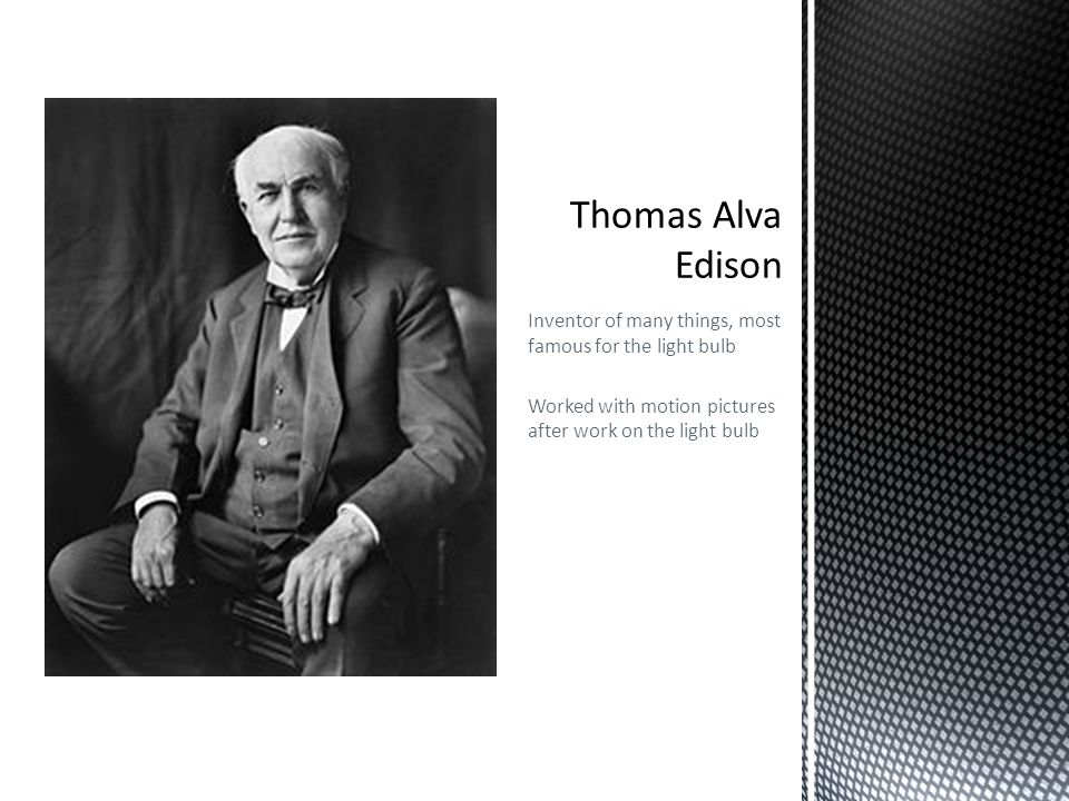 Thomas Alva Edison Inventor of many things, most famous for the light bulb.