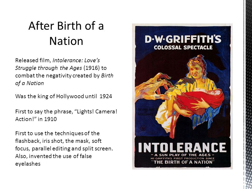 After Birth of a Nation Released film, Intolerance: Love's Struggle through the Ages (1916) to combat the negativity created by Birth of a Nation.