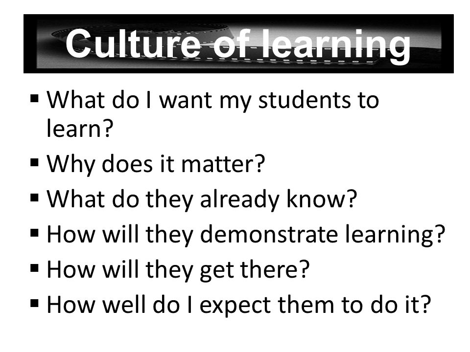 Culture of learning What do I want my students to learn