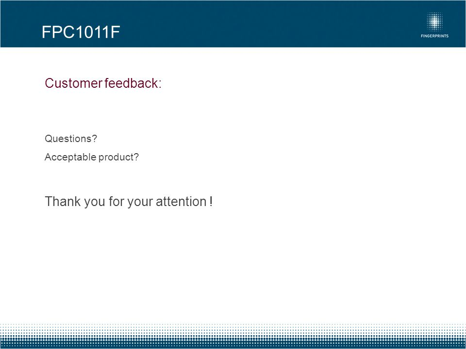 FPC1011F Customer feedback: Thank you for your attention ! Questions