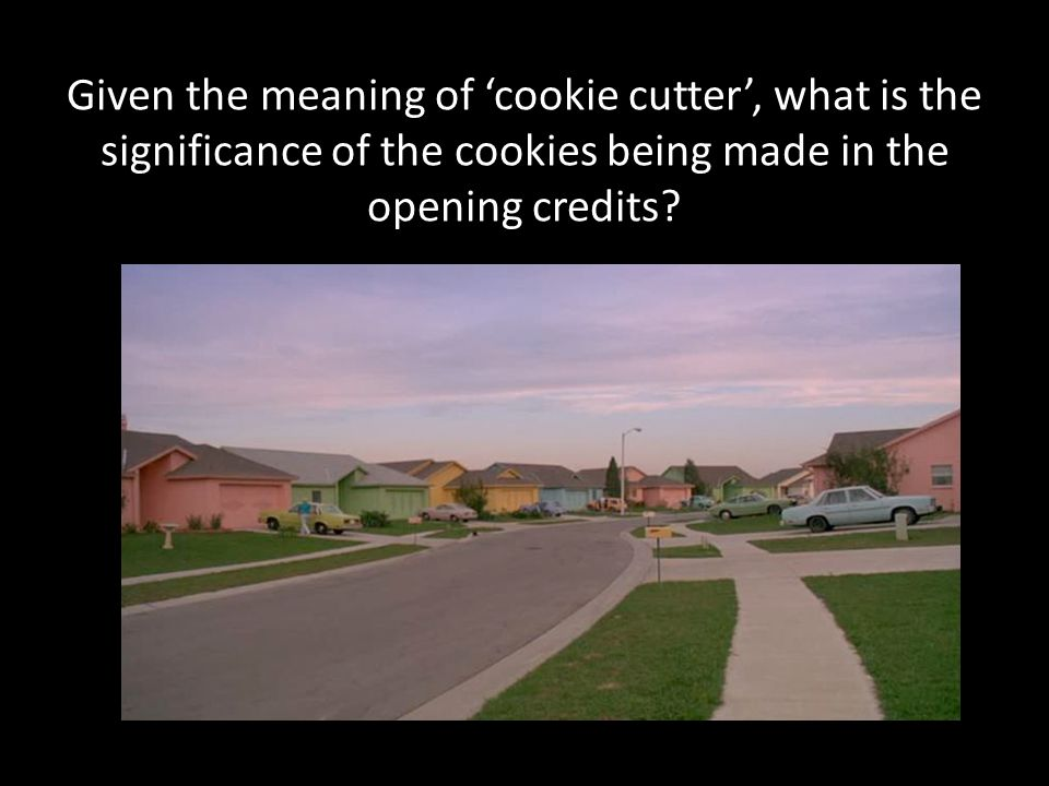 Given the meaning of 'cookie cutter', what is the significance of the cookies being made in the opening credits