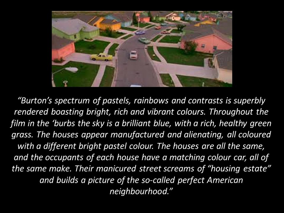 Burton's spectrum of pastels, rainbows and contrasts is superbly rendered boasting bright, rich and vibrant colours. Throughout the film in the 'burbs the sky is a brilliant blue, with a rich, healthy green grass. The houses appear manufactured and alienating, all coloured with a different bright pastel colour. The houses are all the same, and the occupants of each house have a matching colour car, all of the same make. Their manicured street screams of housing estate and builds a picture of the so-called perfect American neighbourhood.