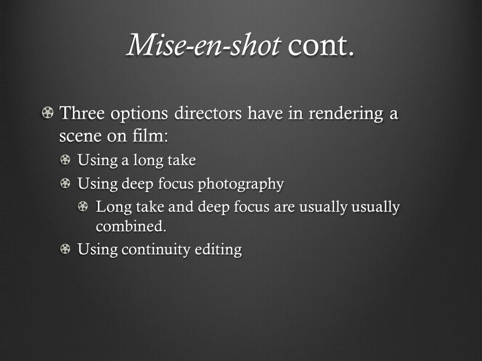 Mise-en-shot cont. Three options directors have in rendering a scene on film: Using a long take. Using deep focus photography.