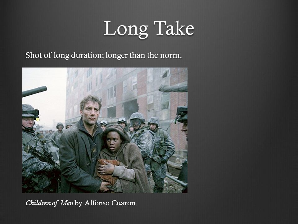 Long Take Shot of long duration; longer than the norm.