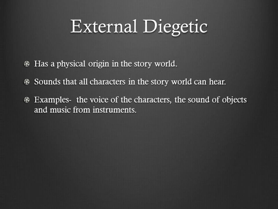 External Diegetic Has a physical origin in the story world.