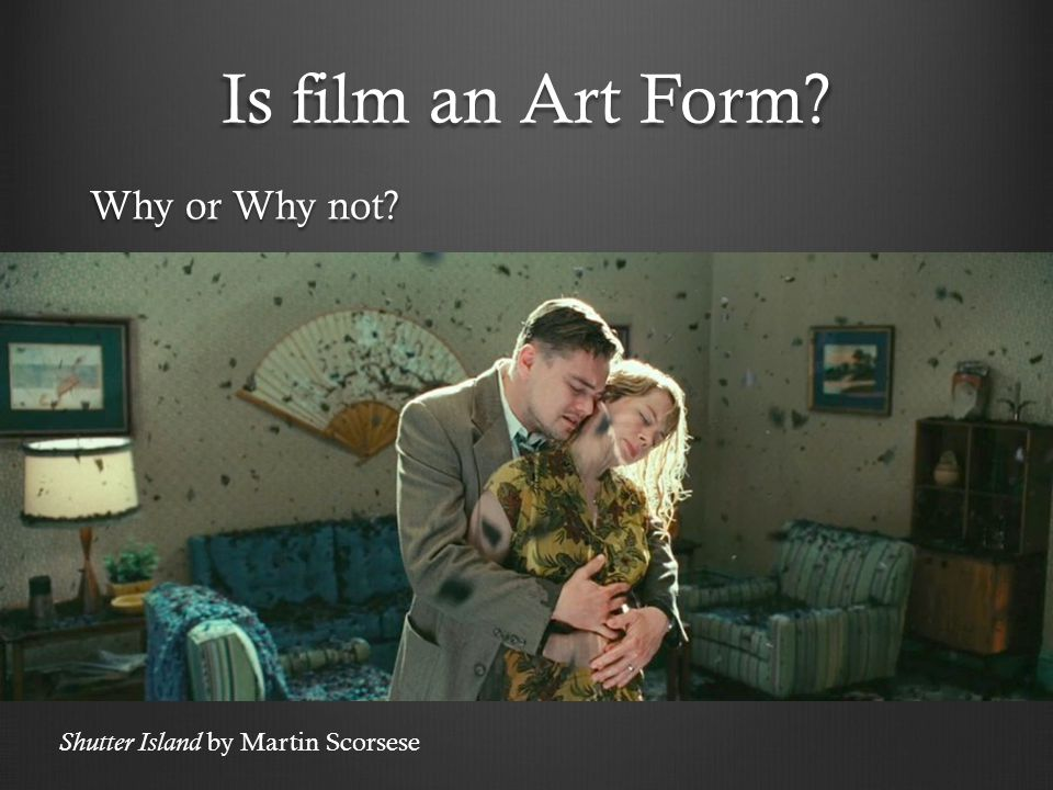 Is film an Art Form Why or Why not Shutter Island by Martin Scorsese