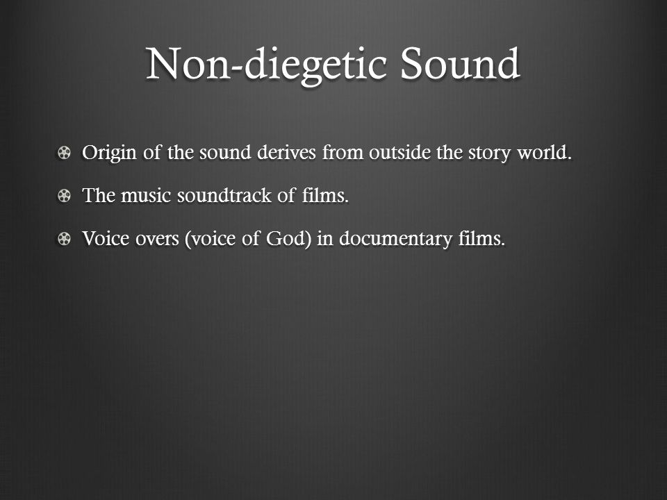 Non-diegetic Sound Origin of the sound derives from outside the story world. The music soundtrack of films.