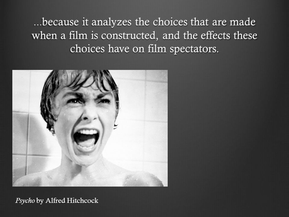 …because it analyzes the choices that are made when a film is constructed, and the effects these choices have on film spectators.