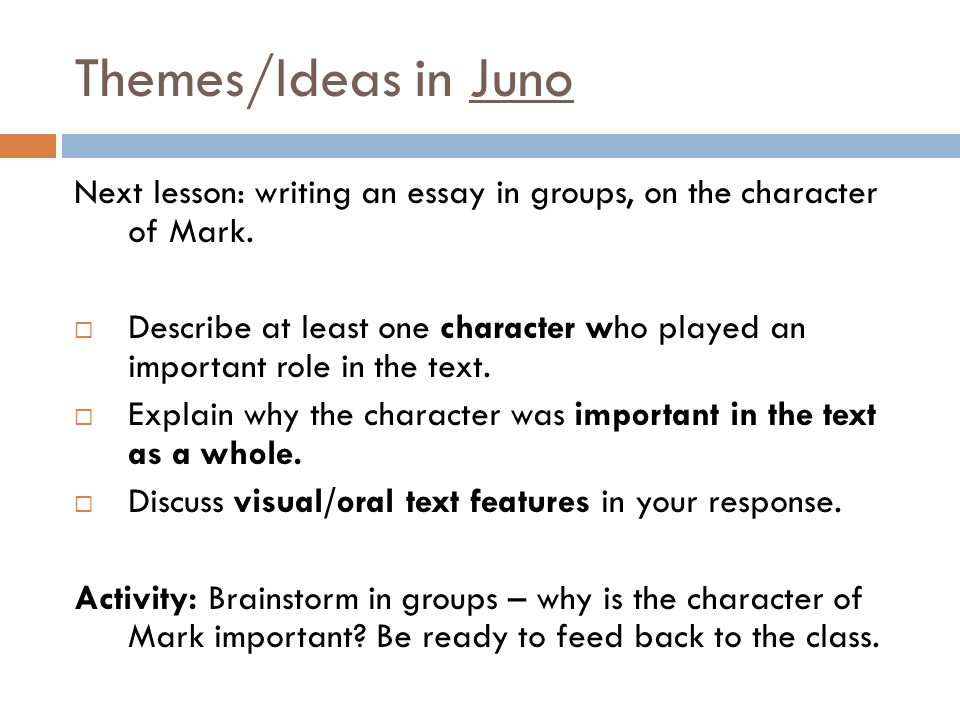 Themes/Ideas in Juno Next lesson: writing an essay in groups, on the character of Mark.