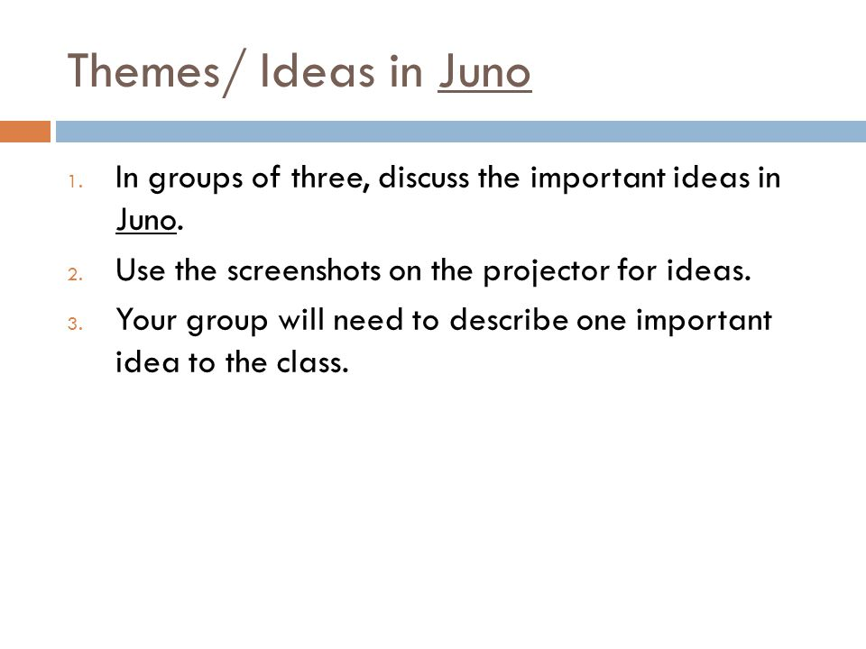 Themes/ Ideas in Juno In groups of three, discuss the important ideas in Juno. Use the screenshots on the projector for ideas.