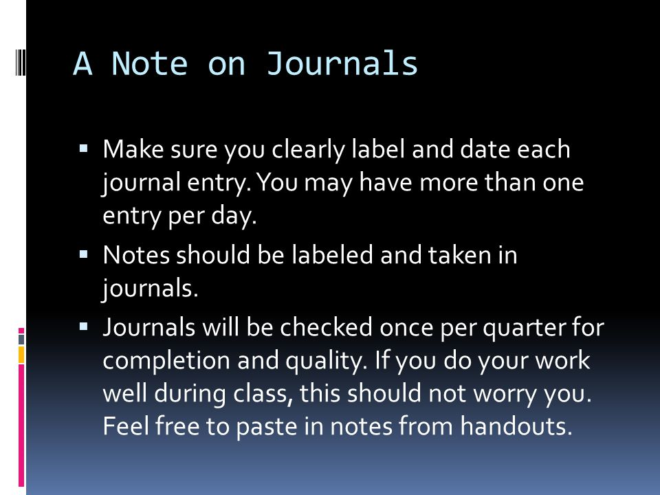A Note on Journals Make sure you clearly label and date each journal entry. You may have more than one entry per day.