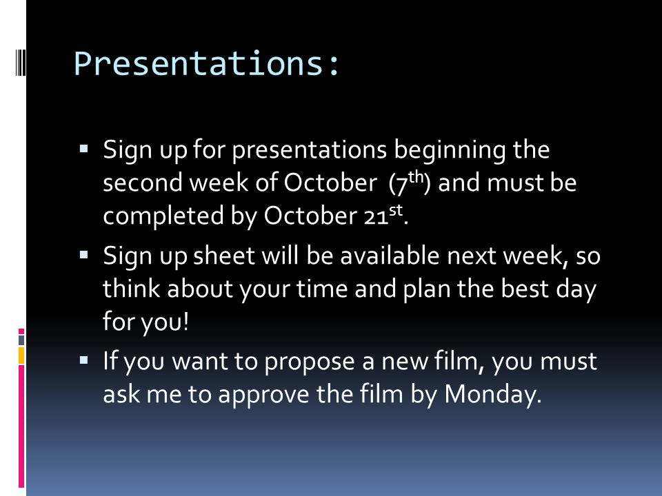 Presentations: Sign up for presentations beginning the second week of October (7th) and must be completed by October 21st.