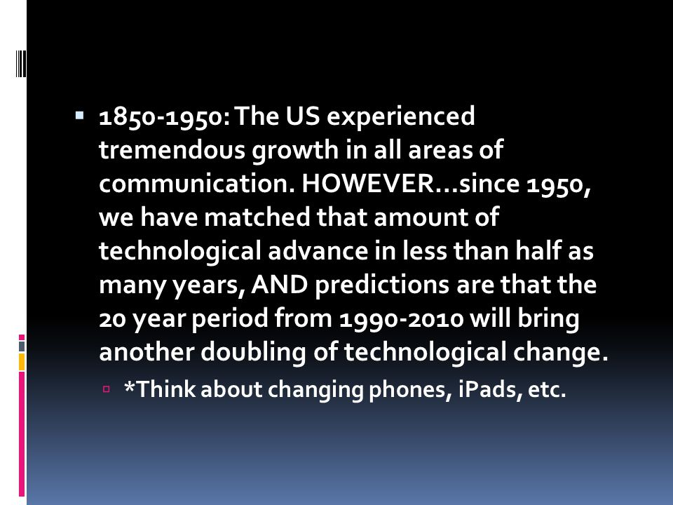 1850-1950: The US experienced tremendous growth in all areas of communication. HOWEVER…since 1950, we have matched that amount of technological advance in less than half as many years, AND predictions are that the 20 year period from 1990-2010 will bring another doubling of technological change.