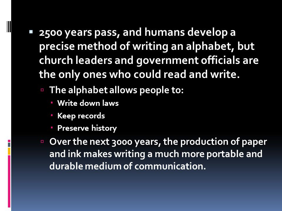 2500 years pass, and humans develop a precise method of writing an alphabet, but church leaders and government officials are the only ones who could read and write.