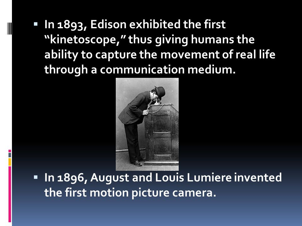 In 1893, Edison exhibited the first kinetoscope, thus giving humans the ability to capture the movement of real life through a communication medium.