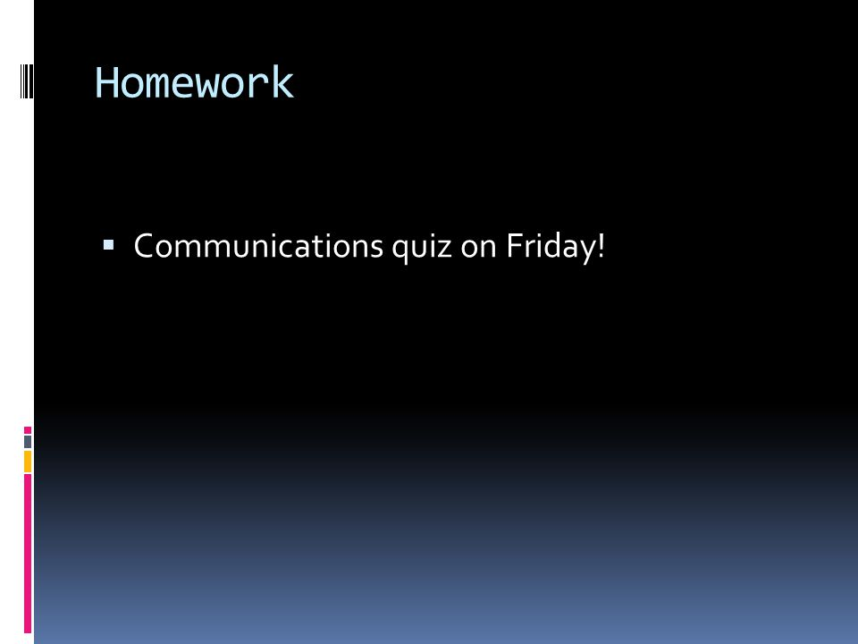 Homework Communications quiz on Friday!