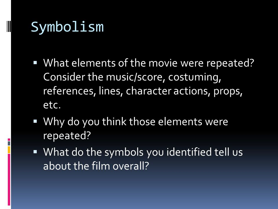 Symbolism What elements of the movie were repeated Consider the music/score, costuming, references, lines, character actions, props, etc.